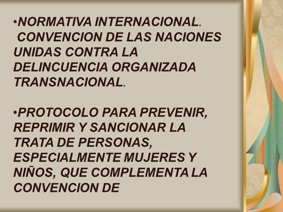 NORMATIVA INTERNACIONAL. CONVENCION DE LAS NACIONES UNIDAS CONTRA LA DELINCUENCIA ORGANIZADA TRANSNACIONAL. PROTOCOLO PARA PREVENIR, REPRIMIR Y SANCIO