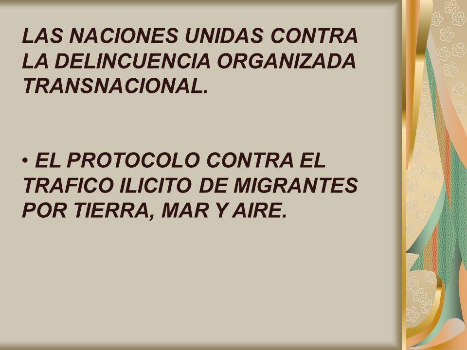 LAS NACIONES UNIDAS CONTRA LA DELINCUENCIA ORGANIZADA TRANSNACIONAL. EL PROTOCOLO CONTRA EL TRAFICO ILICITO DE MIGRANTES POR TIERRA, MAR Y AIRE.