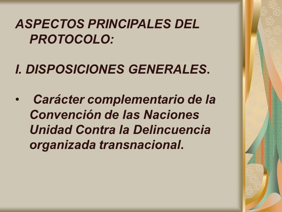ASPECTOS PRINCIPALES DEL PROTOCOLO: I. DISPOSICIONES GENERALES. Carácter complementario de la Convención de las Naciones Unidad Contra la Delincuencia