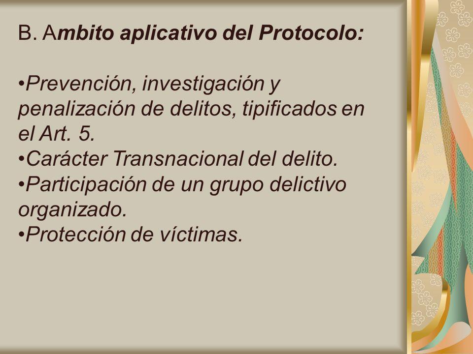 B. Ambito aplicativo del Protocolo: Prevención, investigación y penalización de delitos, tipificados en el Art. 5. Carácter Transnacional del delito.