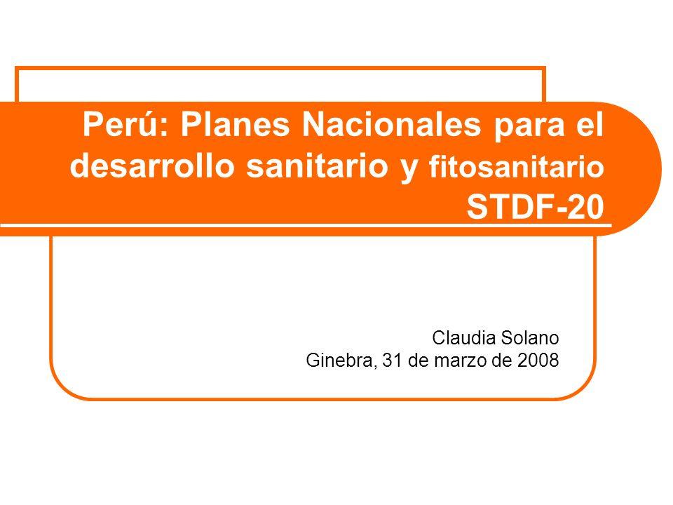 Perú: Planes Nacionales para el desarrollo sanitario y fitosanitario STDF-20 Claudia Solano Ginebra, 31 de marzo de 2008
