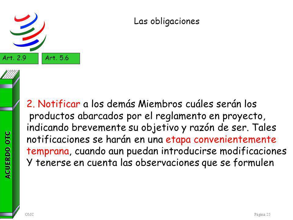 OMCPágina 25 Las obligaciones ACUERDO OTC Art. 2.9Art. 5.6 2. Notificar a los demás Miembros cuáles serán los productos abarcados por el reglamento en