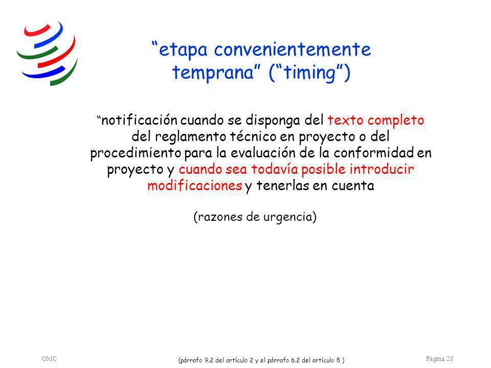 OMCPágina 26 etapa convenientemente temprana (timing) notificación cuando se disponga del texto completo del reglamento técnico en proyecto o del procedimiento para la evaluación de la conformidad en proyecto y cuando sea todavía posible introducir modificaciones y tenerlas en cuenta (párrafo 9.2 del artículo 2 y el párrafo 6.2 del artículo 5 ) (razones de urgencia)