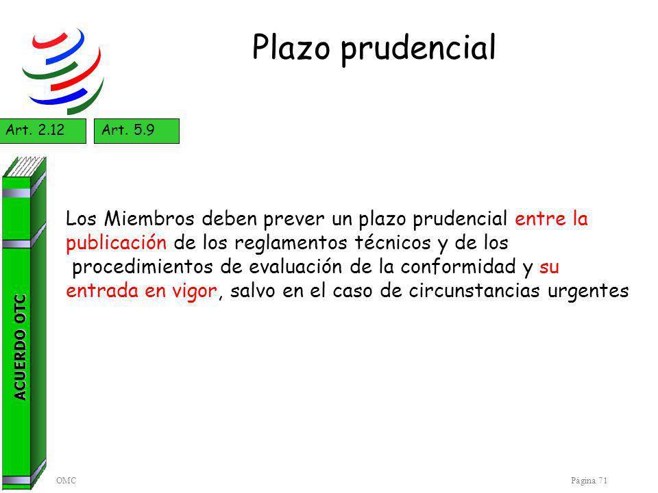 OMCPágina 71 Plazo prudencial ACUERDO OTC Art. 2.12Art. 5.9 Los Miembros deben prever un plazo prudencial entre la publicación de los reglamentos técn