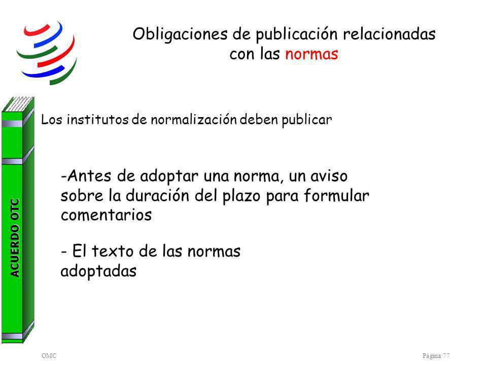 OMCPágina 77 Obligaciones de publicación relacionadas con las normas Los institutos de normalización deben publicar -Antes de adoptar una norma, un aviso sobre la duración del plazo para formular comentarios - El texto de las normas adoptadas ACUERDO OTC