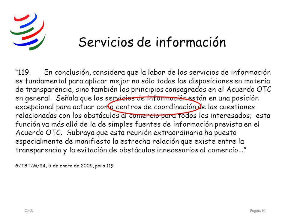 OMCPágina 91 119.En conclusión, considera que la labor de los servicios de información es fundamental para aplicar mejor no sólo todas las disposiciones en materia de transparencia, sino también los principios consagrados en el Acuerdo OTC en general.