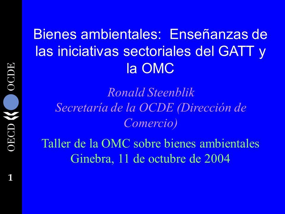 1 Bienes ambientales: Enseñanzas de las iniciativas sectoriales del GATT y la OMC Ronald Steenblik Secretaría de la OCDE (Dirección de Comercio) Talle