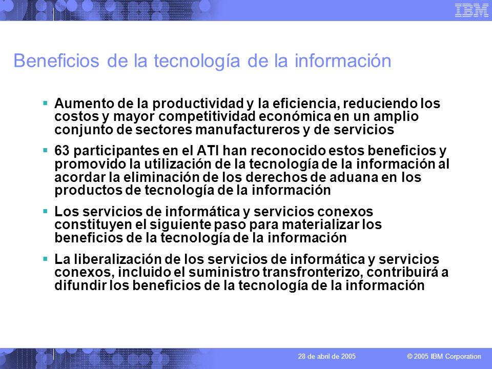 © 2005 IBM Corporation 28 de abril de 2005 Oportunidades en los servicios transfronterizos Internet facilita el suministro transfronterizo de servicios de informática y servicios conexos y de otros servicios posibilitados por ellos Internet hace posible la integración de una diversidad de servicios de informática y servicios conexos en una única oferta Los centros de datos interconectados a escala mundial hacen posible: –La asignación eficiente de los recursos de procesamiento de datos en un entorno de computación distribuida mundial –La realización de copias de seguridad y la recuperación de datos en caso de catástrofe, a distancia, para clientes de todo el mundo El suministro transfronterizo por medio de redes, incluida Internet, pone los servicios de informática y servicios conexos al alcance de un mayor número de usuarios de forma eficaz en cuanto al costo El suministro transfronterizo por medio de redes permite a los proveedores de servicios de países en desarrollo llegar a mercados de exportación que de otro modo quedarían fuera de su alcance