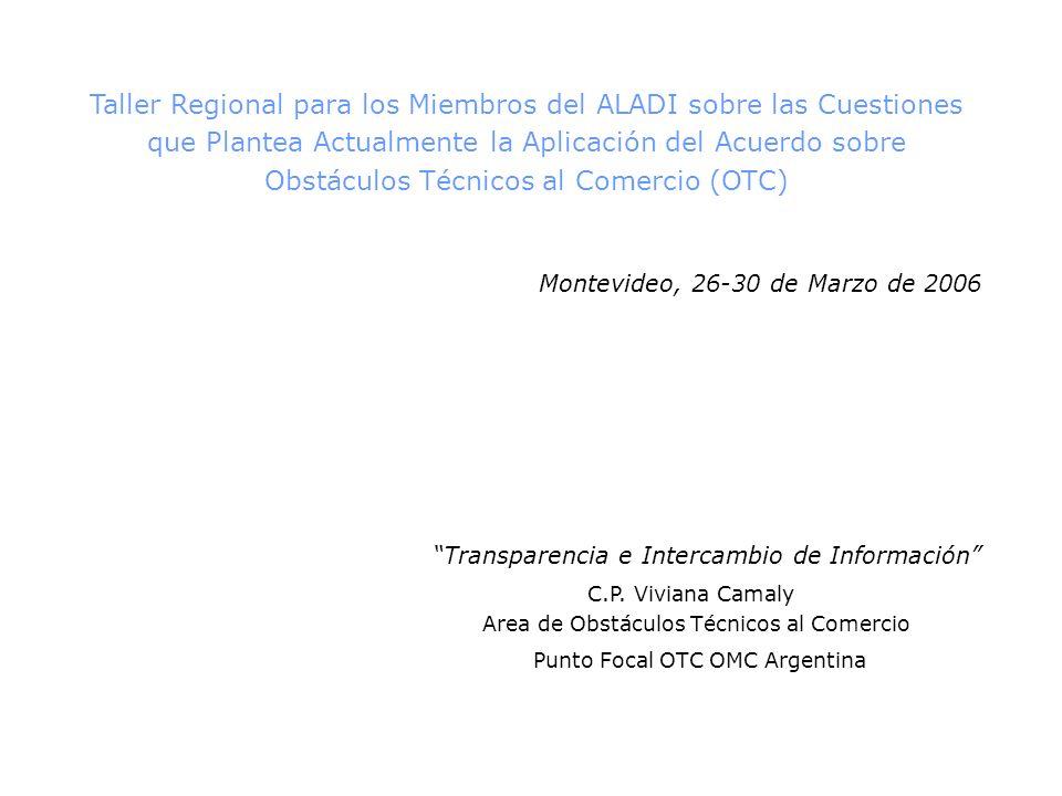 Taller Regional para los Miembros del ALADI sobre las Cuestiones que Plantea Actualmente la Aplicación del Acuerdo sobre Obstáculos Técnicos al Comercio (OTC) Montevideo, 26-30 de Marzo de 2006 Transparencia e Intercambio de Información C.P.