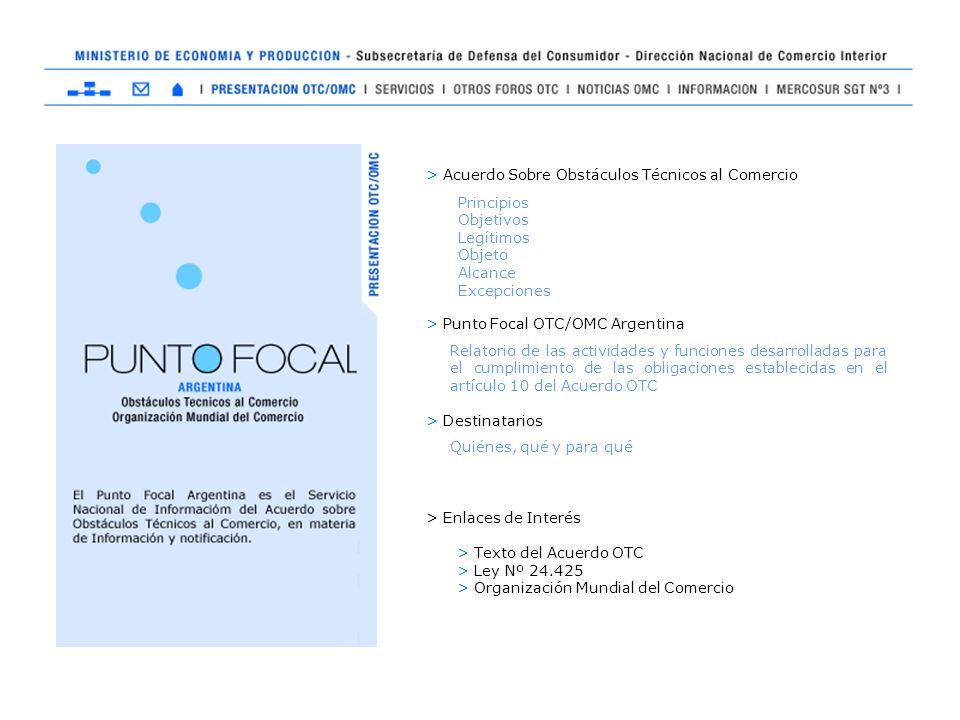 > Acuerdo Sobre Obstáculos Técnicos al Comercio > Punto Focal OTC/OMC Argentina > Destinatarios > Enlaces de Interés > Texto del Acuerdo OTC > Ley Nº 24.425 > Organización Mundial del Comercio Principios Objetivos Legítimos Objeto Alcance Excepciones Relatorio de las actividades y funciones desarrolladas para el cumplimiento de las obligaciones establecidas en el artículo 10 del Acuerdo OTC Quiénes, qué y para qué
