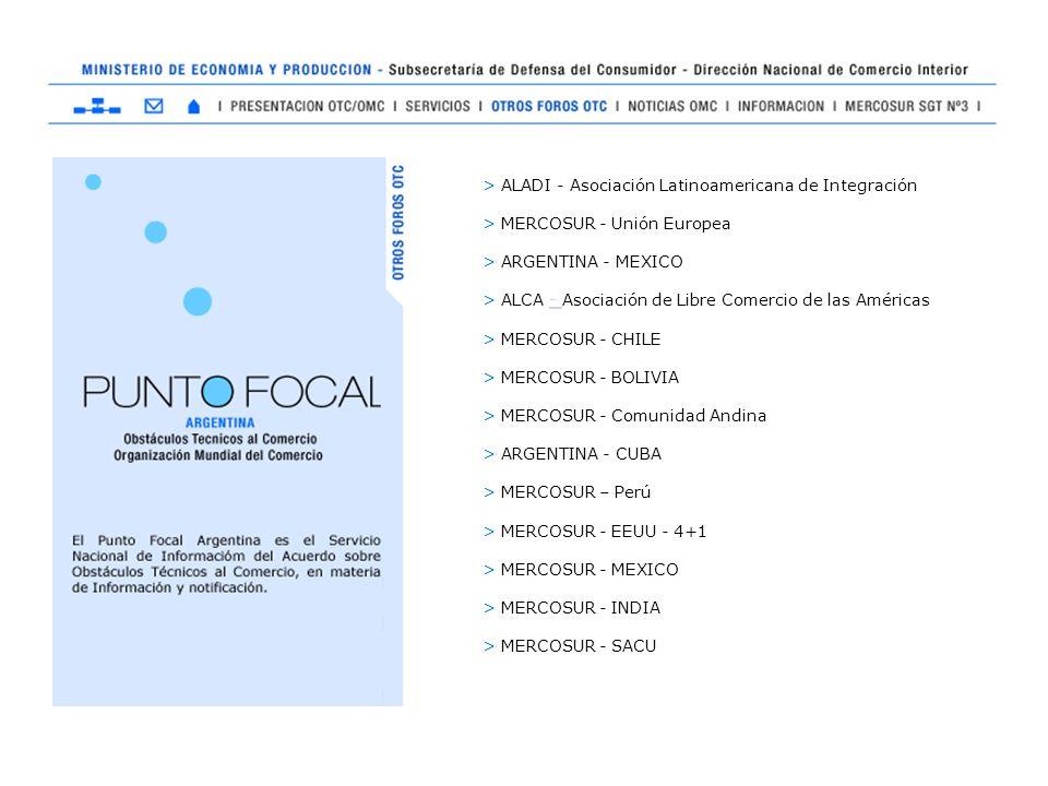 > ALADI - Asociación Latinoamericana de Integración > MERCOSUR - Unión Europea > ARGENTINA - MEXICO > ALCA - Asociación de Libre Comercio de las Américas- > MERCOSUR - CHILE > MERCOSUR - BOLIVIA > MERCOSUR - Comunidad Andina > ARGENTINA - CUBA > MERCOSUR – Perú > MERCOSUR - EEUU - 4+1 > MERCOSUR - MEXICO > MERCOSUR - INDIA > MERCOSUR - SACU