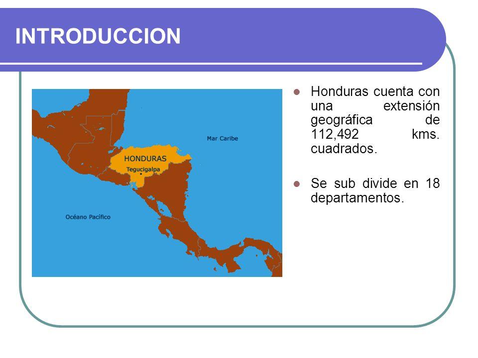 INTRODUCCION Honduras cuenta con una extensión geográfica de 112,492 kms. cuadrados. Se sub divide en 18 departamentos.