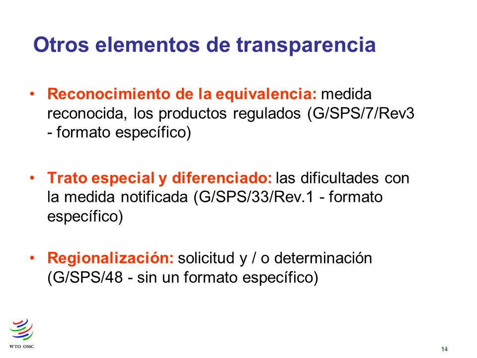 14 Otros elementos de transparencia Reconocimiento de la equivalencia: medida reconocida, los productos regulados (G/SPS/7/Rev3 - formato específico) Trato especial y diferenciado: las dificultades con la medida notificada (G/SPS/33/Rev.1 - formato específico) Regionalización: solicitud y / o determinación (G/SPS/48 - sin un formato específico)