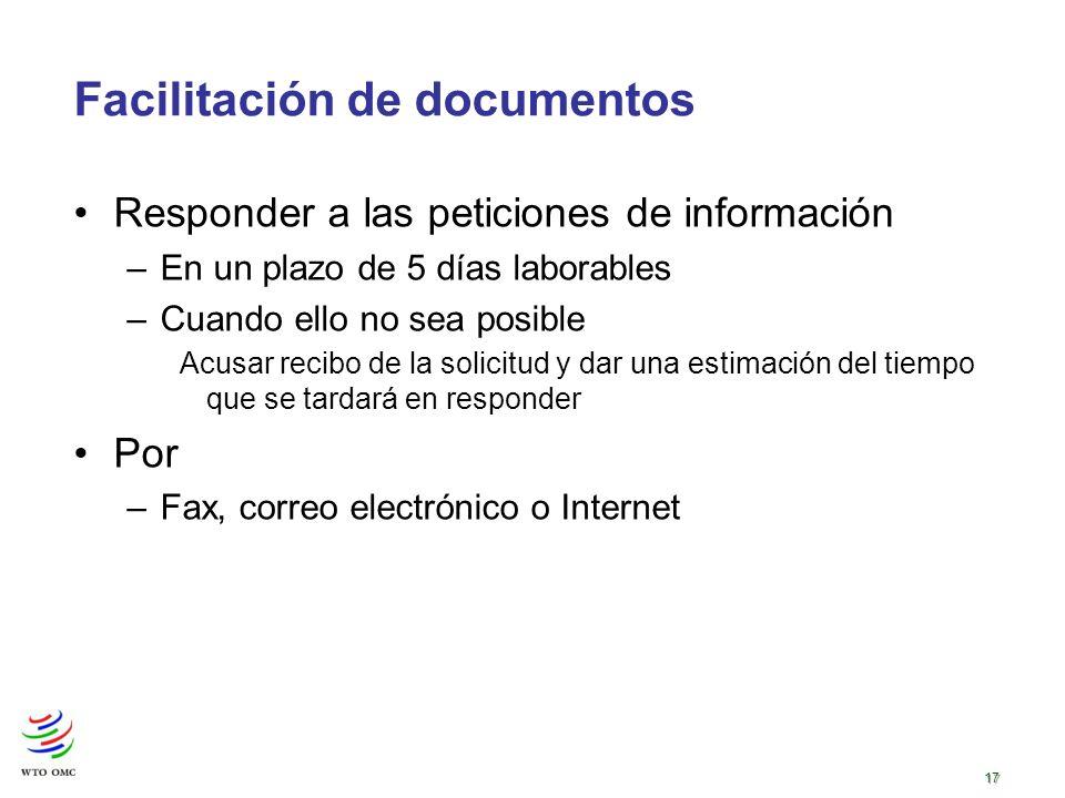 17 Facilitación de documentos Responder a las peticiones de información –En un plazo de 5 días laborables –Cuando ello no sea posible Acusar recibo de la solicitud y dar una estimación del tiempo que se tardará en responder Por –Fax, correo electrónico o Internet