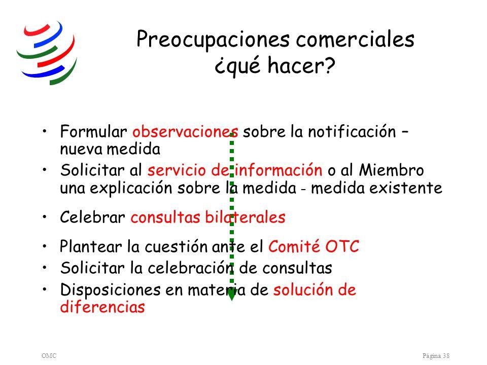 OMCPágina 38 Preocupaciones comerciales ¿qué hacer? Formular observaciones sobre la notificación – nueva medida Solicitar al servicio de información o