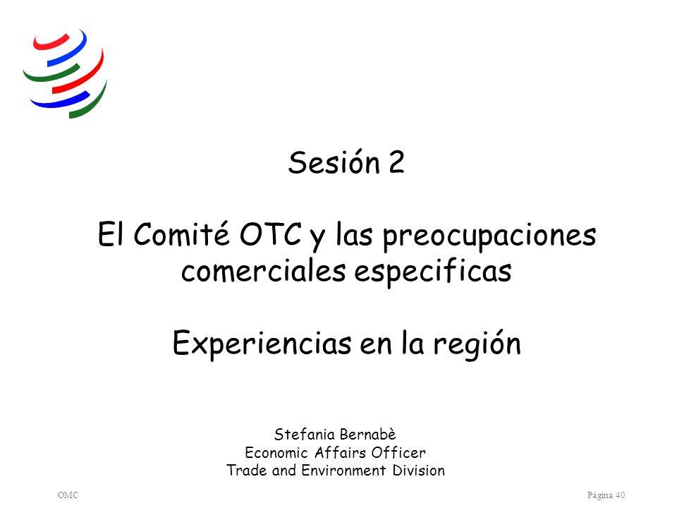 OMCPágina 40 Sesión 2 El Comité OTC y las preocupaciones comerciales especificas Experiencias en la región Stefania Bernabè Economic Affairs Officer T