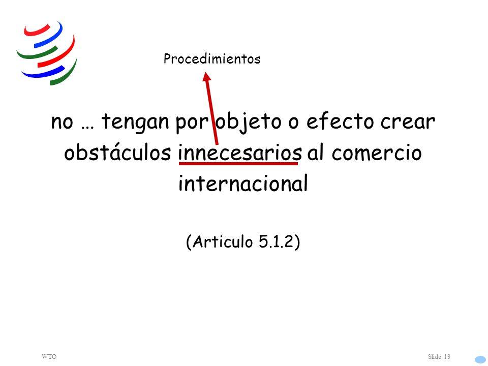 WTOSlide 13 no … tengan por objeto o efecto crear obstáculos innecesarios al comercio internacional (Articulo 5.1.2) Procedimientos