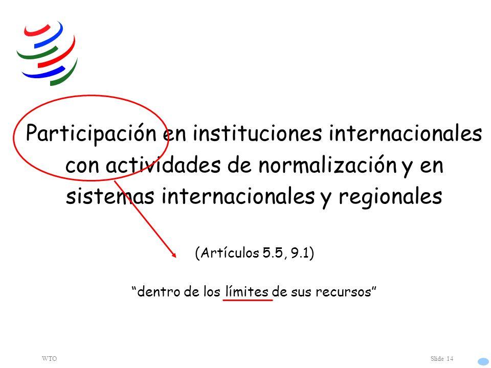 WTOSlide 14 Participación en instituciones internacionales con actividades de normalización y en sistemas internacionales y regionales (Artículos 5.5, 9.1) dentro de los límites de sus recursos