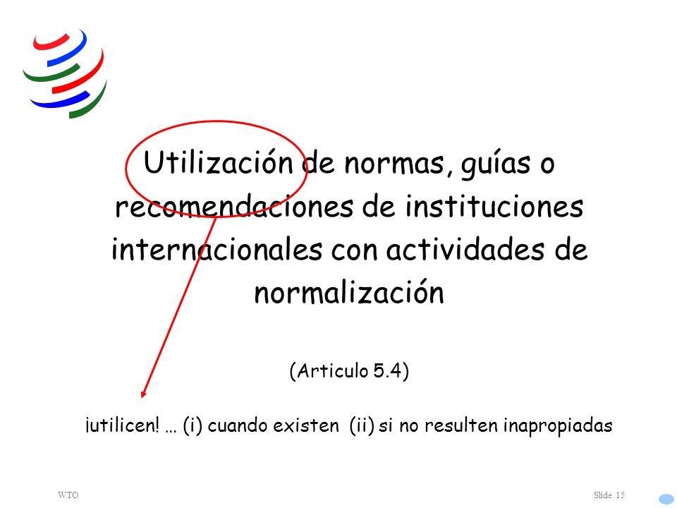WTOSlide 15 Utilización de normas, guías o recomendaciones de instituciones internacionales con actividades de normalización (Articulo 5.4) ¡utilicen.