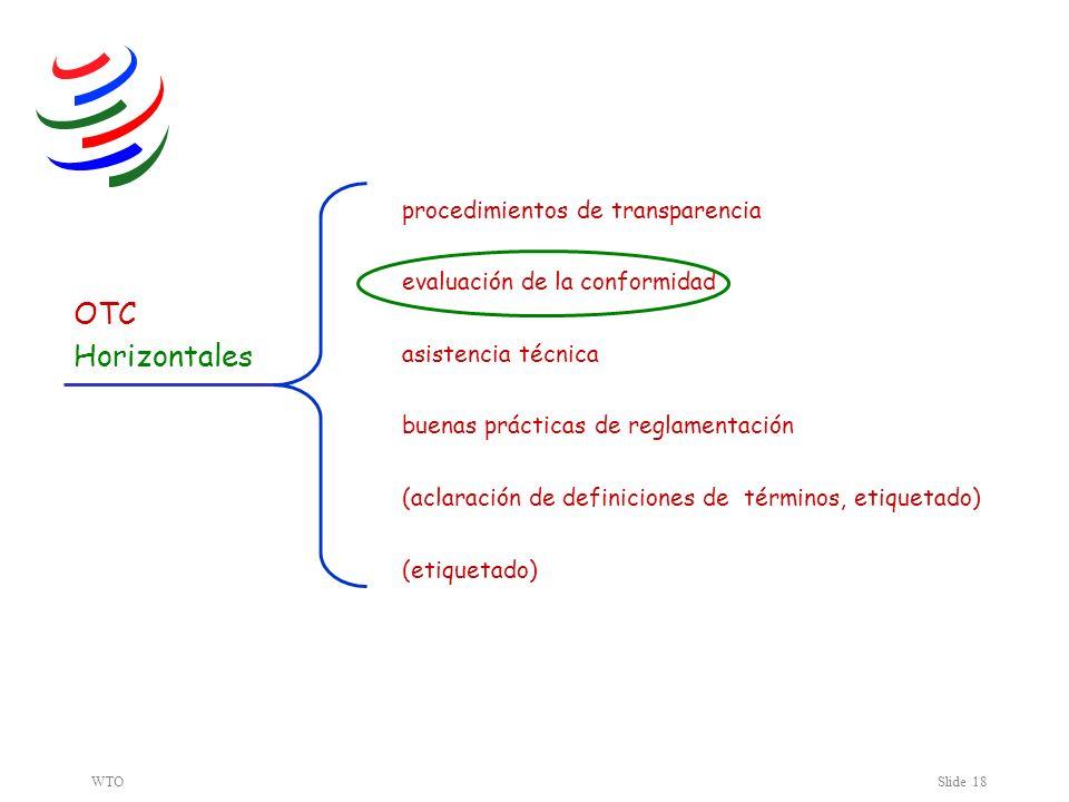 WTOSlide 18 Horizontales buenas prácticas de reglamentación procedimientos de transparencia evaluación de la conformidad asistencia técnica (aclaración de definiciones de términos, etiquetado) OTC (etiquetado)