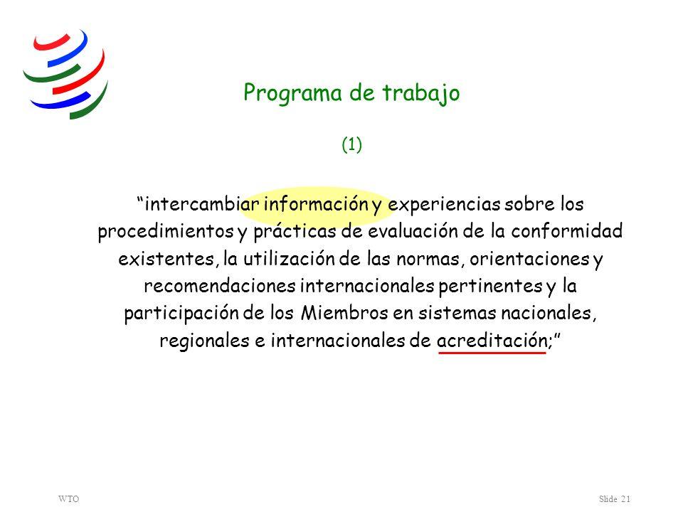 WTOSlide 21 Programa de trabajo (1) intercambiar información y experiencias sobre los procedimientos y prácticas de evaluación de la conformidad existentes, la utilización de las normas, orientaciones y recomendaciones internacionales pertinentes y la participación de los Miembros en sistemas nacionales, regionales e internacionales de acreditación;