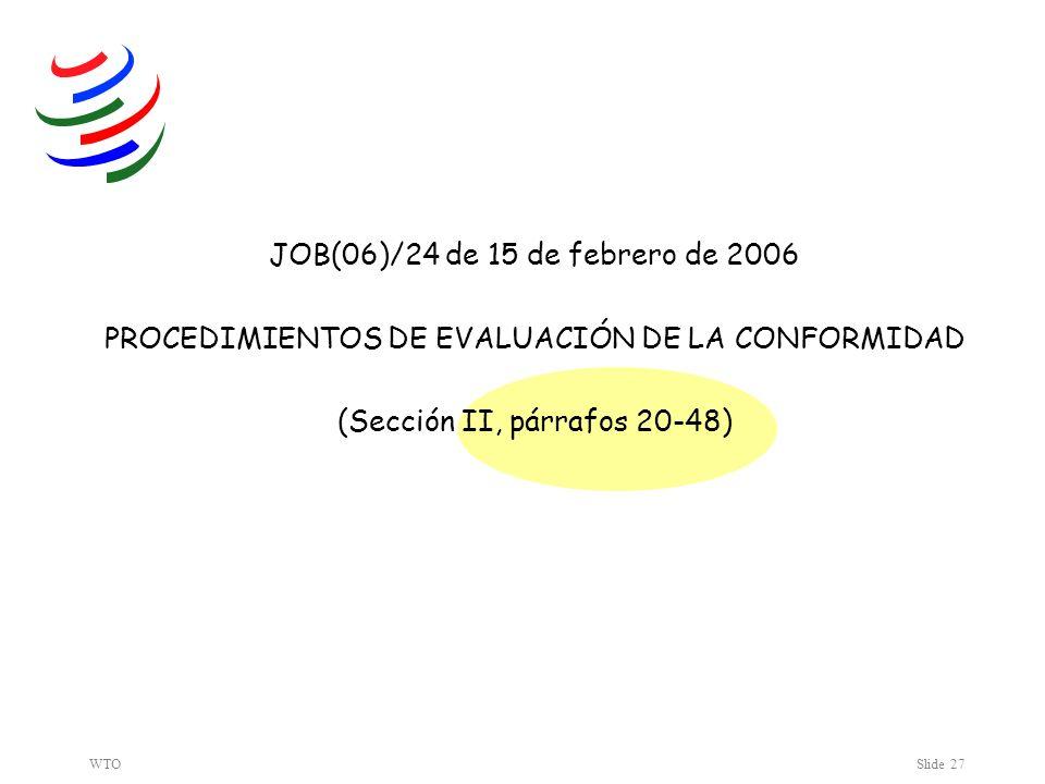 WTOSlide 27 JOB(06)/24 de 15 de febrero de 2006 PROCEDIMIENTOS DE EVALUACIÓN DE LA CONFORMIDAD (Sección II, párrafos 20-48)