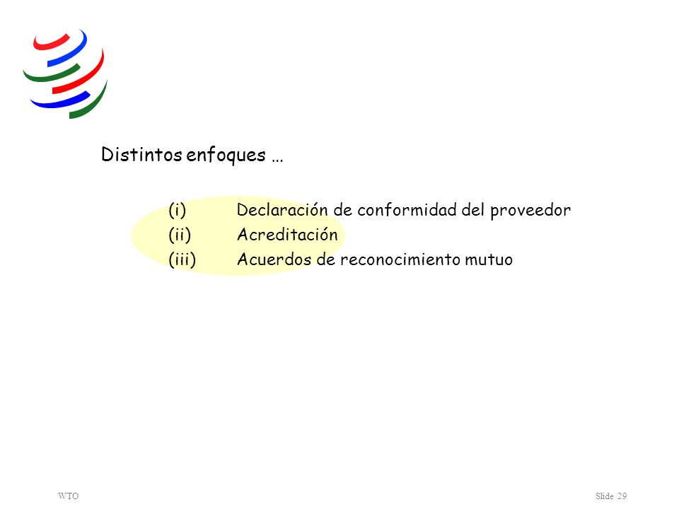 WTOSlide 29 Distintos enfoques … (i) Declaración de conformidad del proveedor (ii) Acreditación (iii) Acuerdos de reconocimiento mutuo