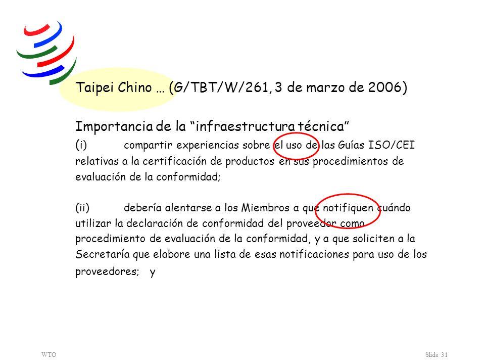 WTOSlide 31 Taipei Chino … (G/TBT/W/261, 3 de marzo de 2006) Importancia de la infraestructura técnica ( i) compartir experiencias sobre el uso de las Guías ISO/CEI relativas a la certificación de productos en sus procedimientos de evaluación de la conformidad; (ii) debería alentarse a los Miembros a que notifiquen cuándo utilizar la declaración de conformidad del proveedor como procedimiento de evaluación de la conformidad, y a que soliciten a la Secretaría que elabore una lista de esas notificaciones para uso de los proveedores; y