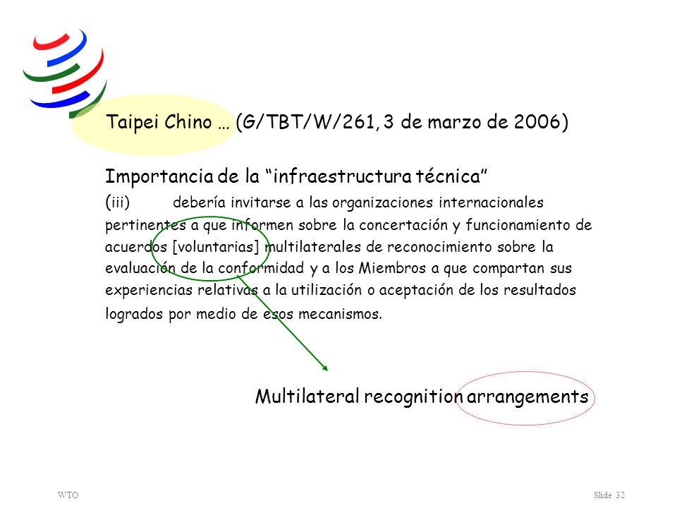 WTOSlide 32 Taipei Chino … (G/TBT/W/261, 3 de marzo de 2006) Importancia de la infraestructura técnica ( iii) debería invitarse a las organizaciones internacionales pertinentes a que informen sobre la concertación y funcionamiento de acuerdos [voluntarias] multilaterales de reconocimiento sobre la evaluación de la conformidad y a los Miembros a que compartan sus experiencias relativas a la utilización o aceptación de los resultados logrados por medio de esos mecanismos.