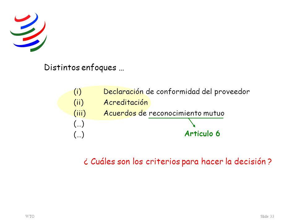 WTOSlide 33 Distintos enfoques … (i) Declaración de conformidad del proveedor (ii) Acreditación (iii) Acuerdos de reconocimiento mutuo (…) (…) ¿ Cuáles son los criterios para hacer la decisión .
