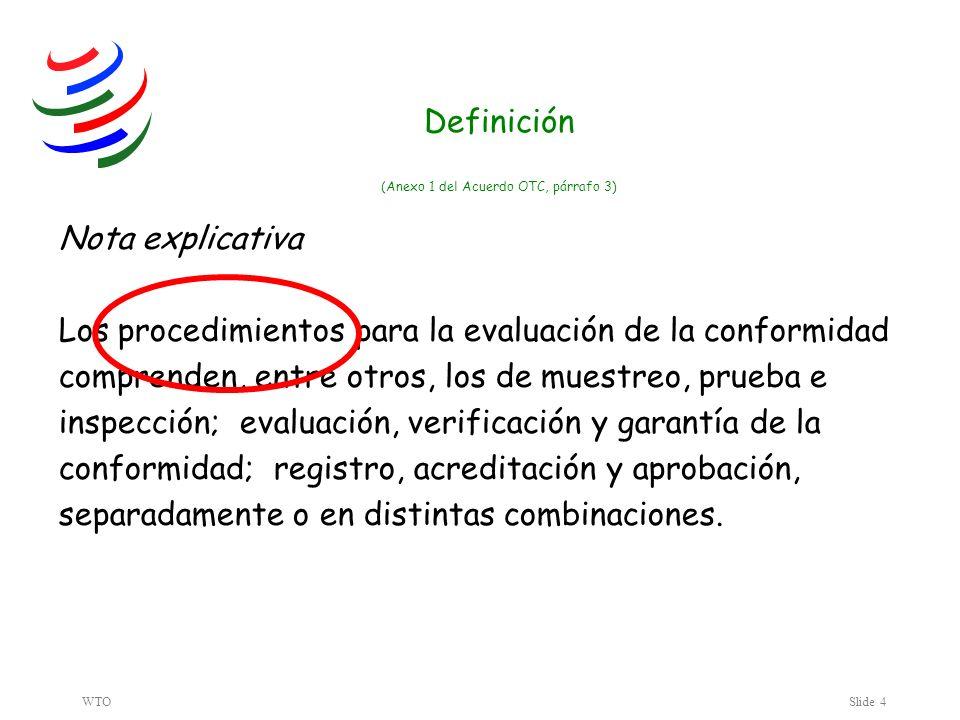 WTOSlide 4 Nota explicativa Los procedimientos para la evaluación de la conformidad comprenden, entre otros, los de muestreo, prueba e inspección; evaluación, verificación y garantía de la conformidad; registro, acreditación y aprobación, separadamente o en distintas combinaciones.