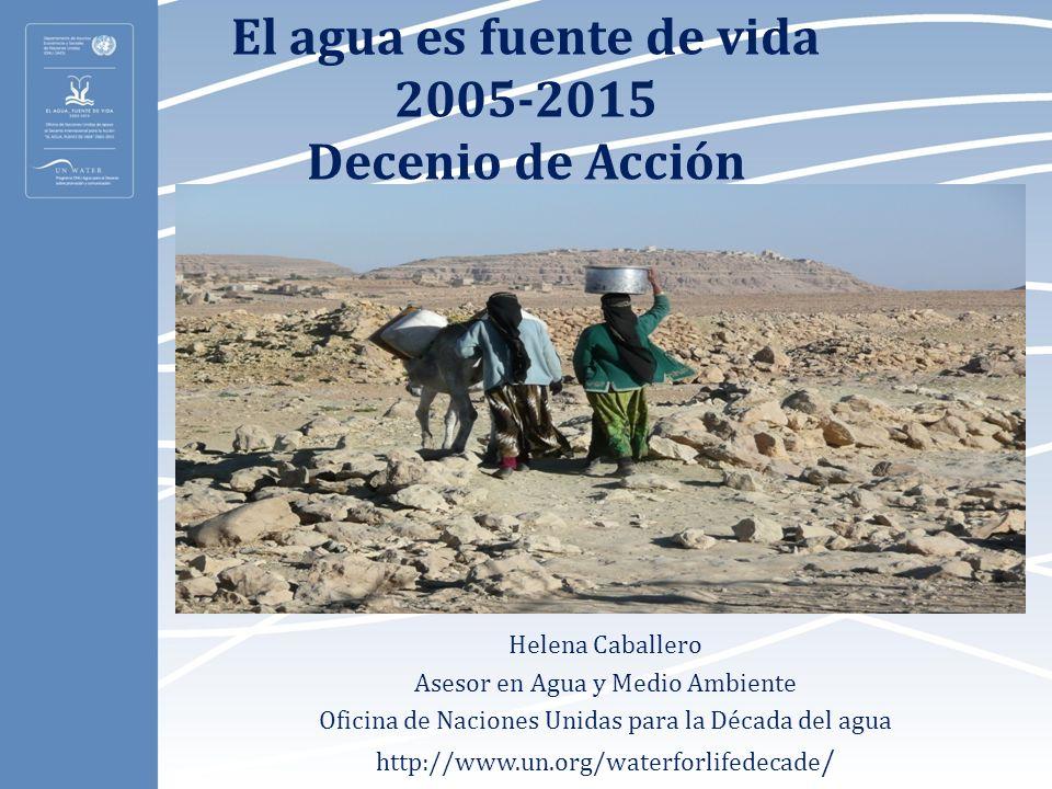 El agua es fuente de vida 2005-2015 Decenio de Acción Helena Caballero Asesor en Agua y Medio Ambiente Oficina de Naciones Unidas para la Década del a