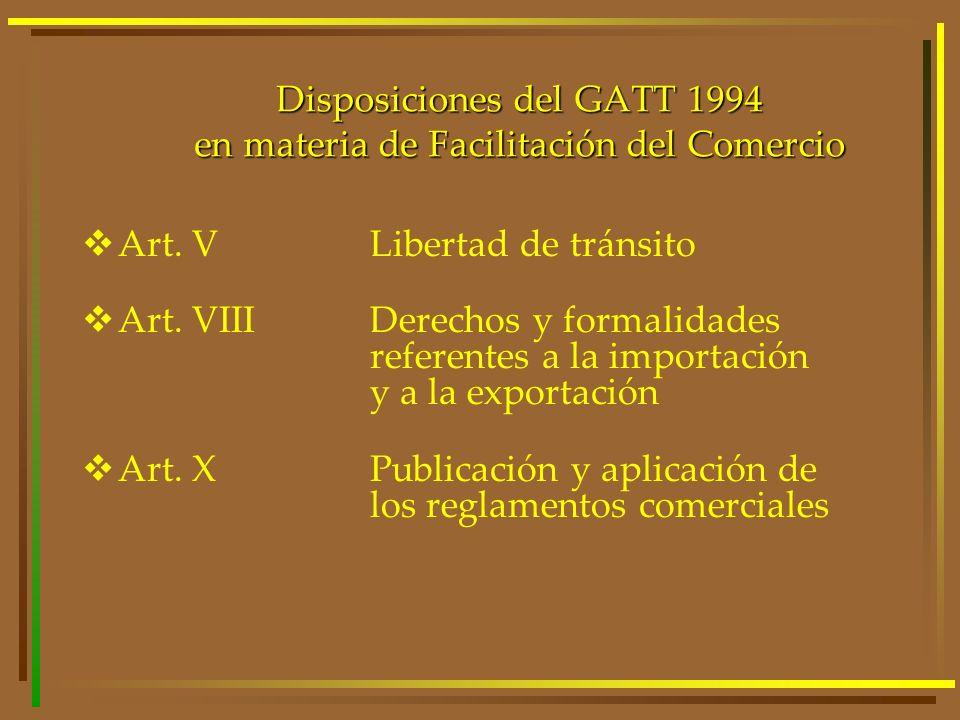 Disposiciones del GATT 1994 en materia de Facilitación del Comercio Art. VLibertad de tránsito Art. VIIIDerechos y formalidades referentes a la import