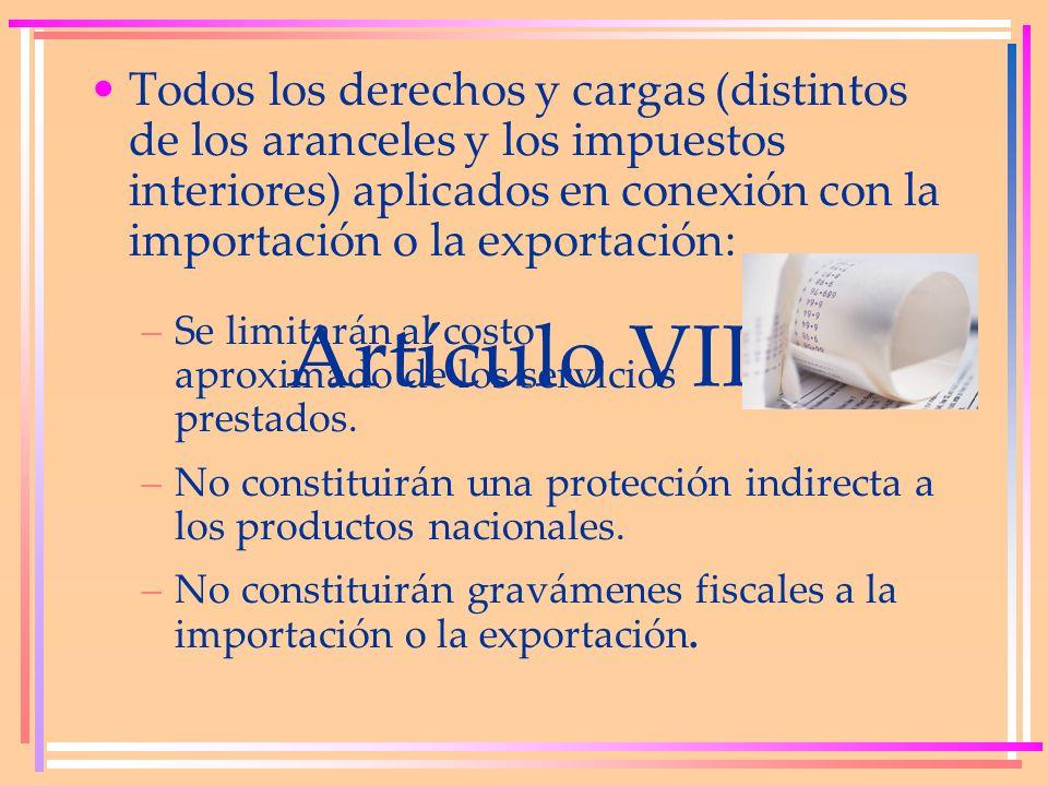 Artículo VIII Todos los derechos y cargas (distintos de los aranceles y los impuestos interiores) aplicados en conexión con la importación o la export