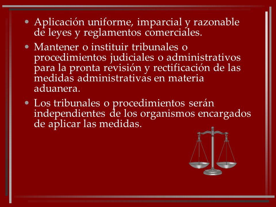 Aplicación uniforme, imparcial y razonable de leyes y reglamentos comerciales. Mantener o instituir tribunales o procedimientos judiciales o administr