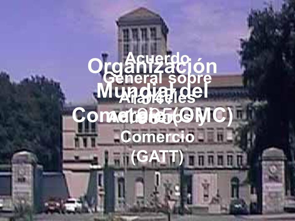 1947 1995 Acuerdo General sobre Aranceles Aduaneros y Comercio (GATT) Organización Mundial del Comercio (OMC)