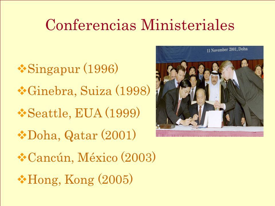 Singapur (1996) Ginebra, Suiza (1998) Seattle, EUA (1999) Doha, Qatar (2001) Cancún, México (2003) Hong, Kong (2005) Conferencias Ministeriales