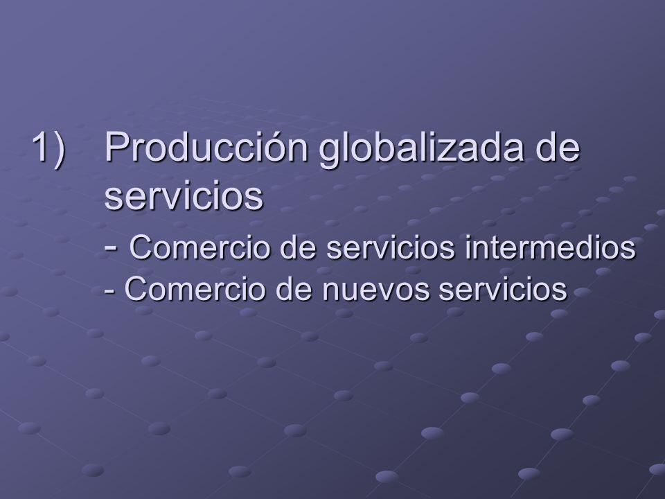 1)Producción globalizada de servicios - Comercio de servicios intermedios - Comercio de nuevos servicios