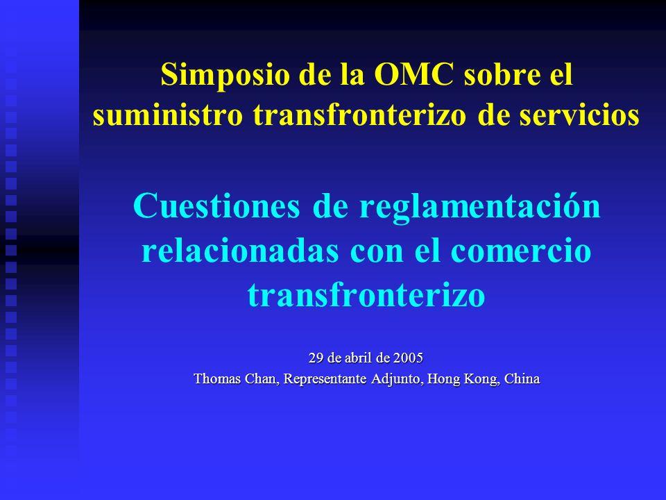 Simposio de la OMC sobre el suministro transfronterizo de servicios Cuestiones de reglamentación relacionadas con el comercio transfronterizo 29 de abril de 2005 Thomas Chan, Representante Adjunto, Hong Kong, China