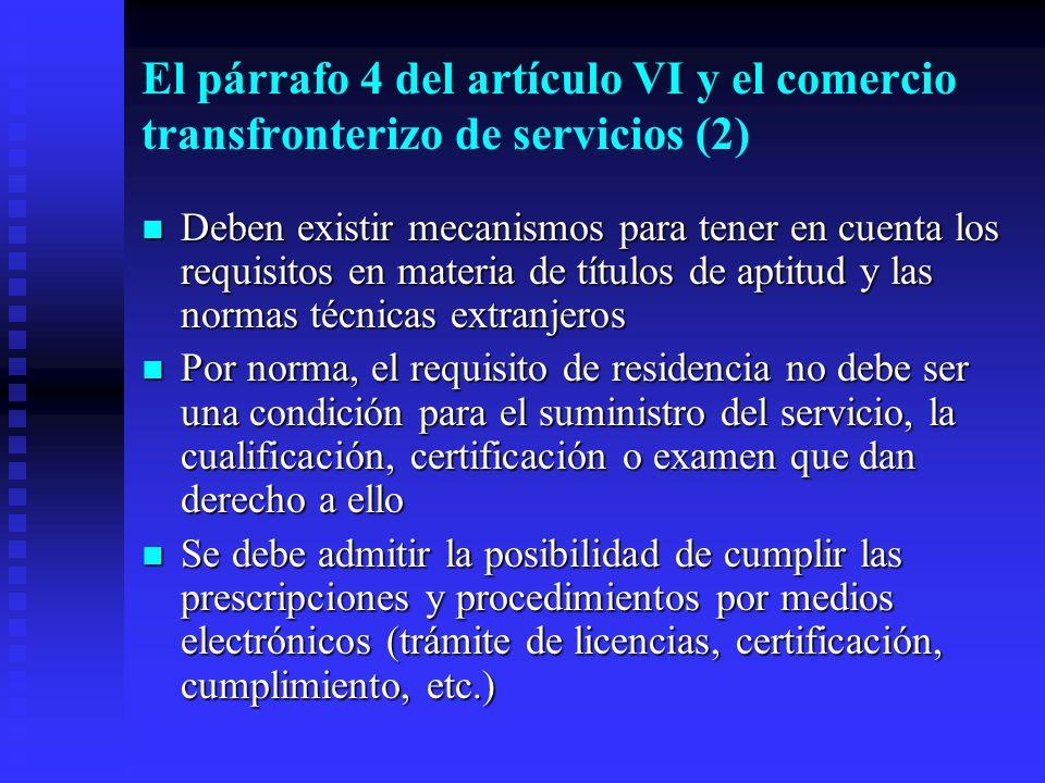 El párrafo 4 del artículo VI y el comercio transfronterizo de servicios (2) Deben existir mecanismos para tener en cuenta los requisitos en materia de títulos de aptitud y las normas técnicas extranjeros Deben existir mecanismos para tener en cuenta los requisitos en materia de títulos de aptitud y las normas técnicas extranjeros Por norma, el requisito de residencia no debe ser una condición para el suministro del servicio, la cualificación, certificación o examen que dan derecho a ello Por norma, el requisito de residencia no debe ser una condición para el suministro del servicio, la cualificación, certificación o examen que dan derecho a ello Se debe admitir la posibilidad de cumplir las prescripciones y procedimientos por medios electrónicos (trámite de licencias, certificación, cumplimiento, etc.) Se debe admitir la posibilidad de cumplir las prescripciones y procedimientos por medios electrónicos (trámite de licencias, certificación, cumplimiento, etc.)