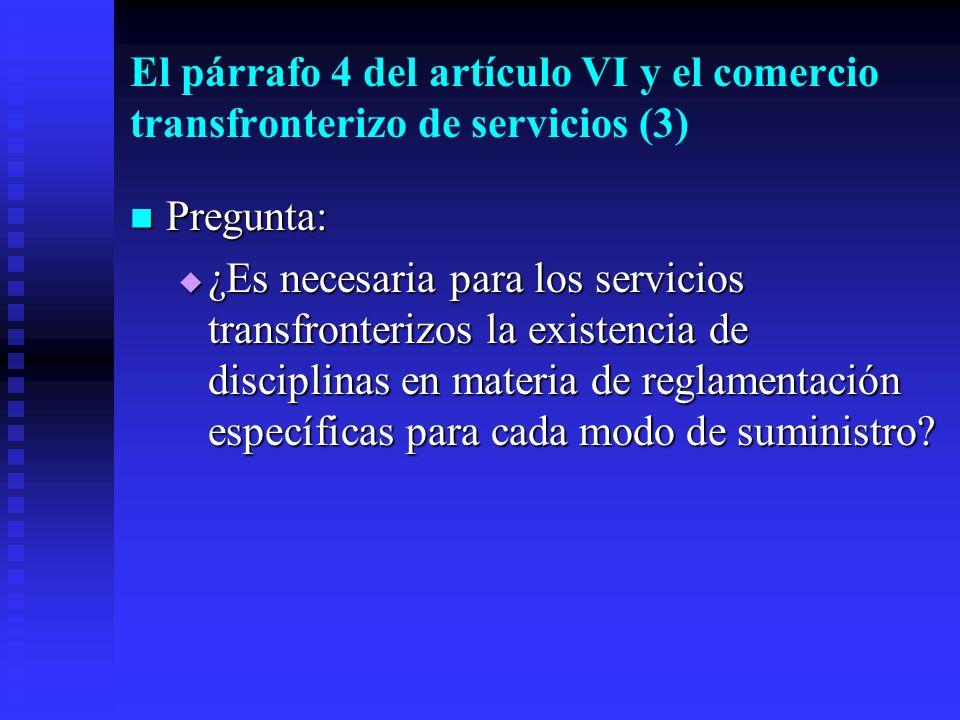 El párrafo 4 del artículo VI y el comercio transfronterizo de servicios (3) Pregunta: Pregunta: ¿Es necesaria para los servicios transfronterizos la existencia de disciplinas en materia de reglamentación específicas para cada modo de suministro.