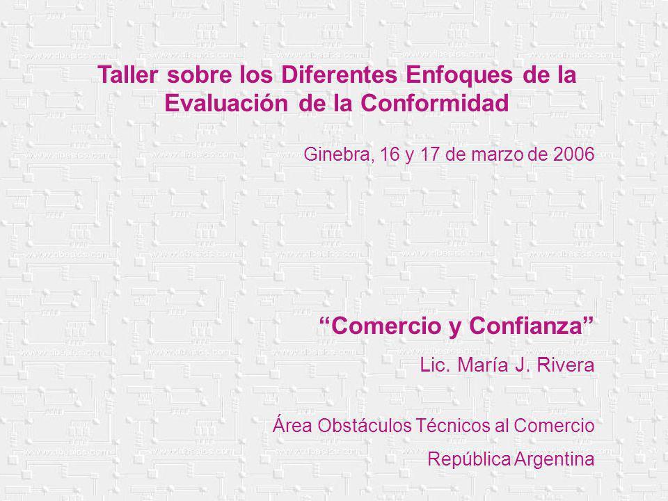 Taller sobre los Diferentes Enfoques de la Evaluación de la Conformidad Ginebra, 16 y 17 de marzo de 2006 Comercio y Confianza Lic. María J. Rivera Ár