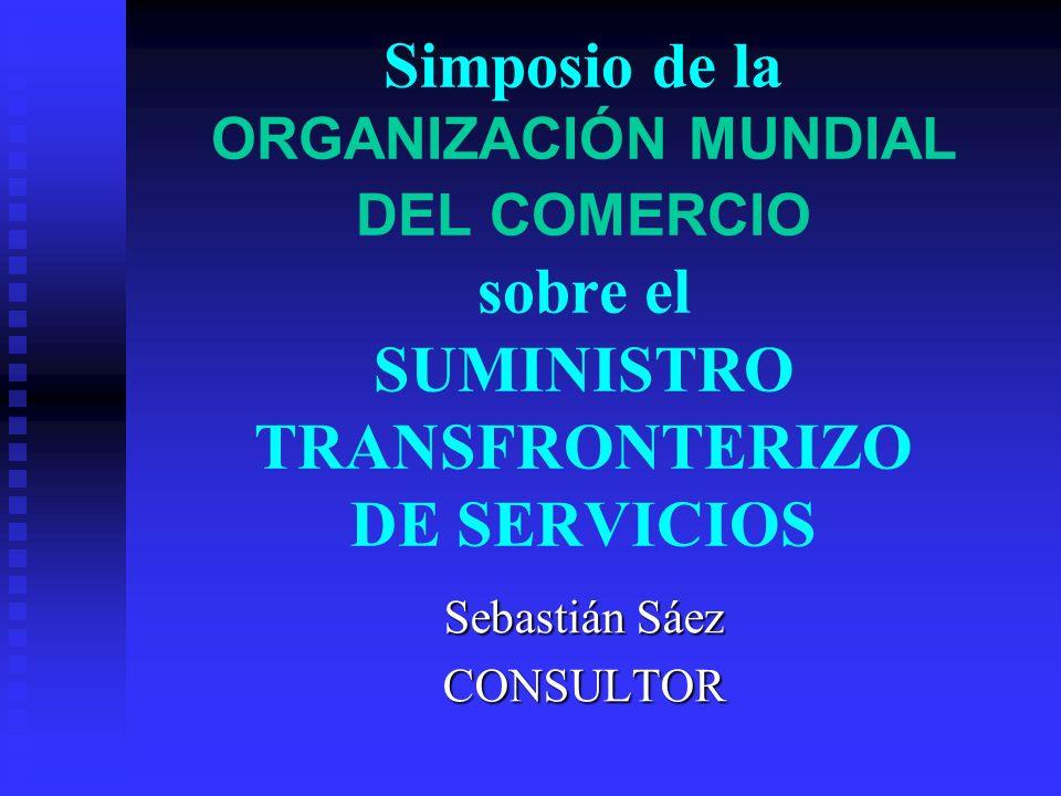 Simposio de la ORGANIZACIÓN MUNDIAL DEL COMERCIO sobre el SUMINISTRO TRANSFRONTERIZO DE SERVICIOS Sebastián Sáez CONSULTOR