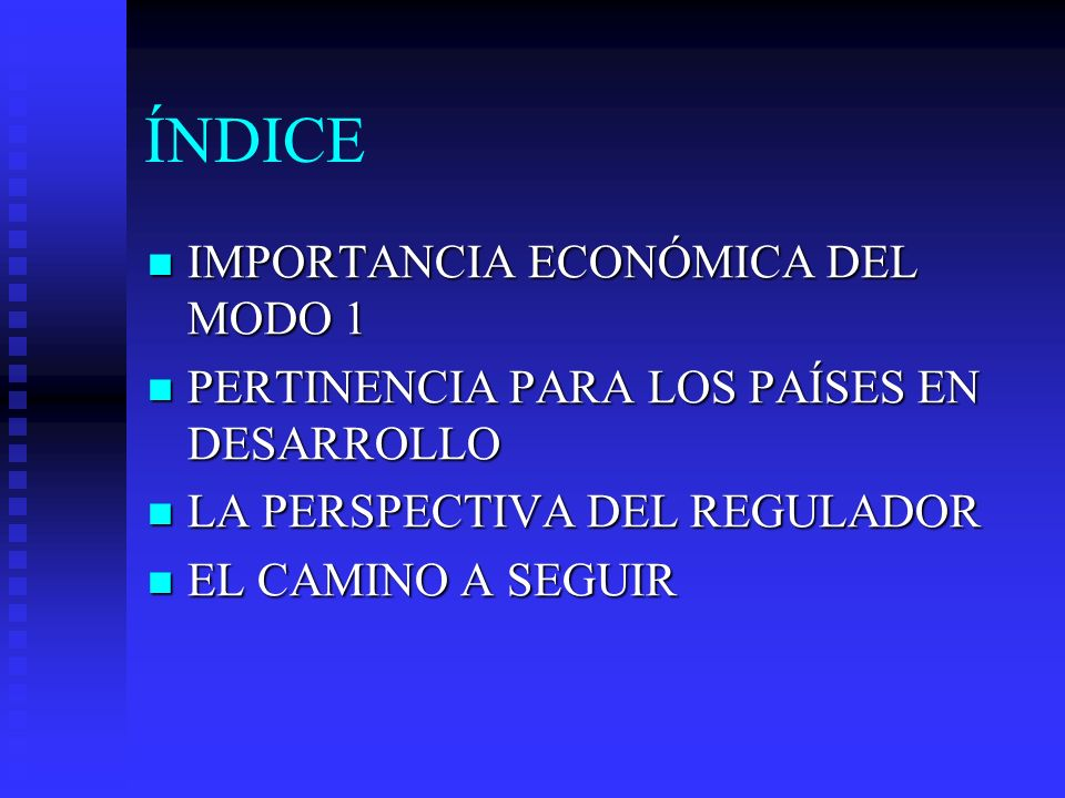 ÍNDICE IMPORTANCIA ECONÓMICA DEL MODO 1 IMPORTANCIA ECONÓMICA DEL MODO 1 PERTINENCIA PARA LOS PAÍSES EN DESARROLLO PERTINENCIA PARA LOS PAÍSES EN DESARROLLO LA PERSPECTIVA DEL REGULADOR LA PERSPECTIVA DEL REGULADOR EL CAMINO A SEGUIR EL CAMINO A SEGUIR