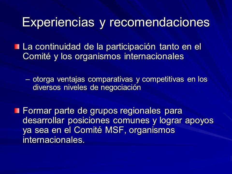 Experiencias y recomendaciones La continuidad de la participación tanto en el Comité y los organismos internacionales –otorga ventajas comparativas y competitivas en los diversos niveles de negociación Formar parte de grupos regionales para desarrollar posiciones comunes y lograr apoyos ya sea en el Comité MSF, organismos internacionales.