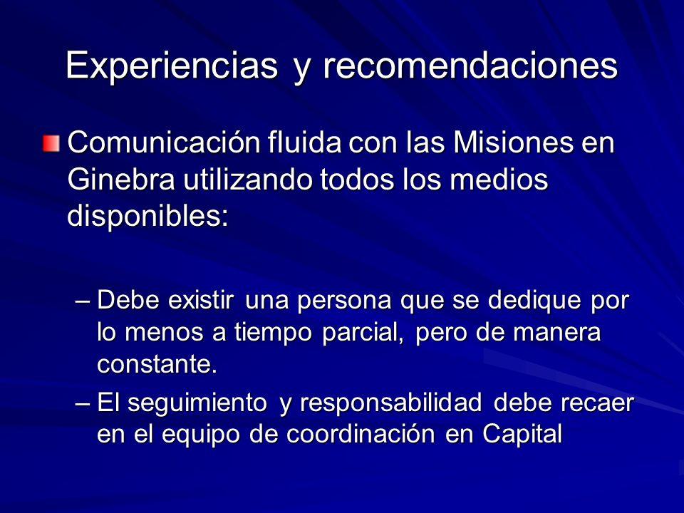 Experiencias y recomendaciones Comunicación fluida con las Misiones en Ginebra utilizando todos los medios disponibles: –Debe existir una persona que se dedique por lo menos a tiempo parcial, pero de manera constante.