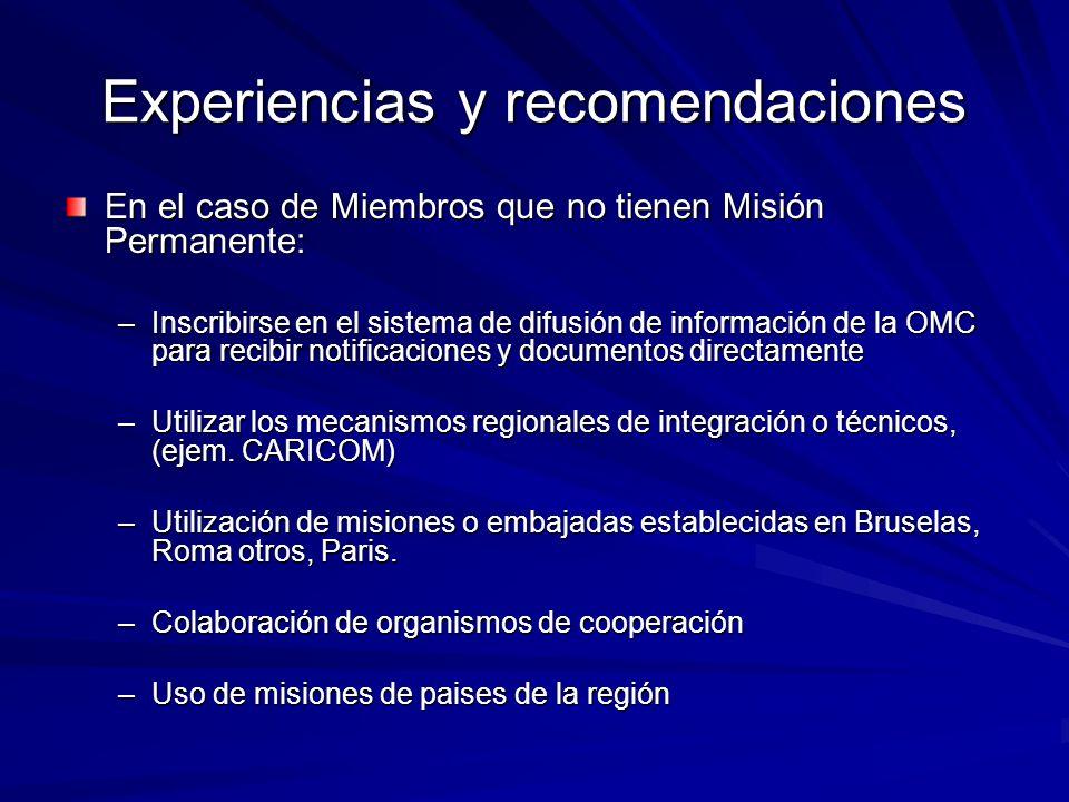Experiencias y recomendaciones En el caso de Miembros que no tienen Misión Permanente: –Inscribirse en el sistema de difusión de información de la OMC para recibir notificaciones y documentos directamente –Utilizar los mecanismos regionales de integración o técnicos, (ejem.