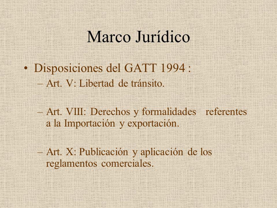 Marco Jurídico Disposiciones del GATT 1994 : –Art. V:Libertad de tránsito. –Art. VIII: Derechos y formalidades referentes a la Importación y exportaci