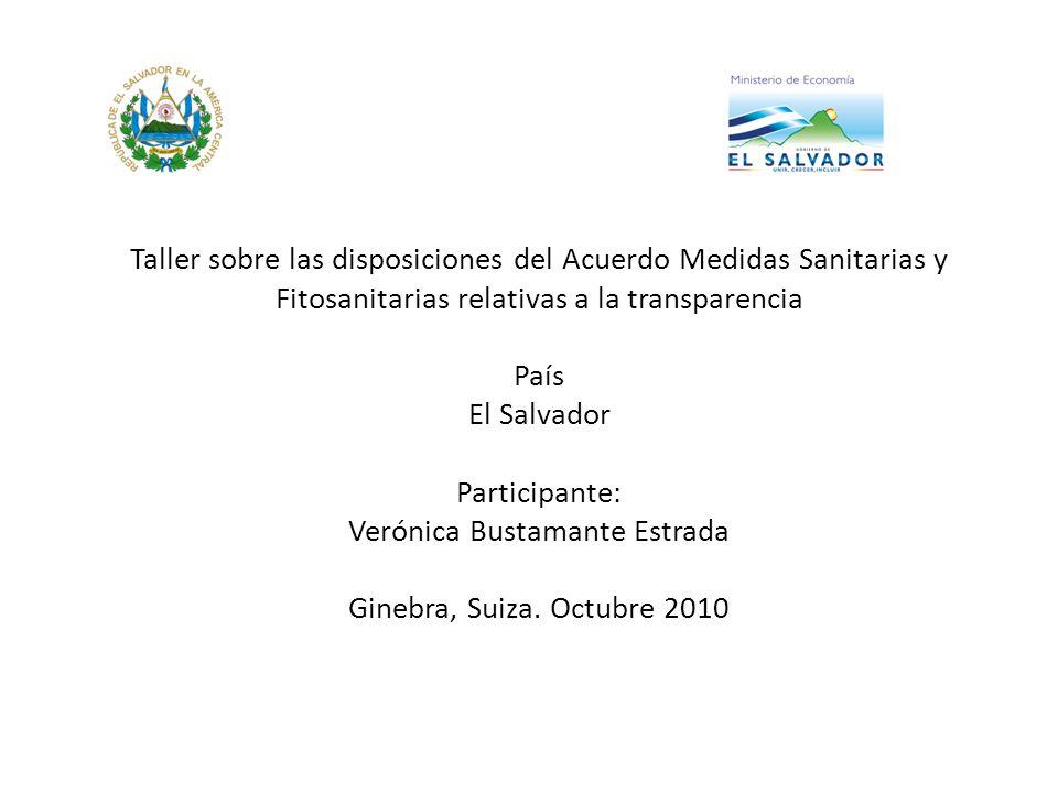 Taller sobre las disposiciones del Acuerdo Medidas Sanitarias y Fitosanitarias relativas a la transparencia País El Salvador Participante: Verónica Bu