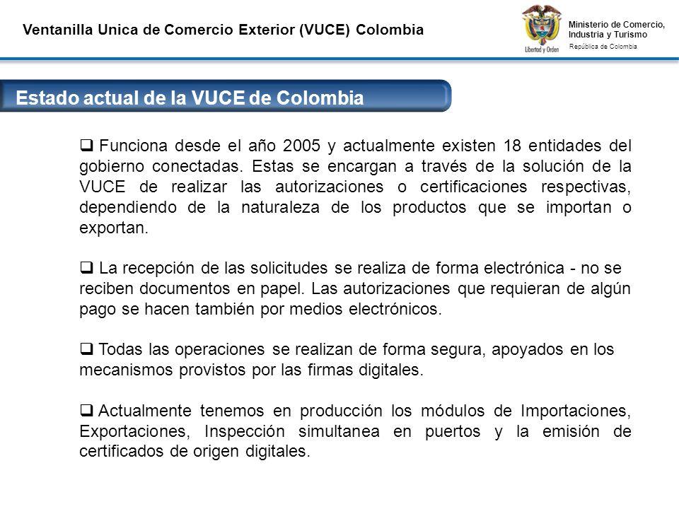 Ministerio de Comercio, Industria y Turismo República de Colombia Ministerio de Comercio, Industria y Turismo República de Colombia Ventanilla Unica de Comercio Exterior (VUCE) Colombia Estado actual de la VUCE de Colombia Conexiones Seguras VPN y Firmas Digitales Funciona desde el año 2005 y actualmente existen 18 entidades del gobierno conectadas.